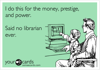 someecards.com - I do this for the money, prestige, and power. Said no librarian ever.