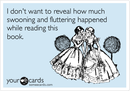 someecards.com - I don't want to reveal how much swooning and fluttering happened while reading this book.