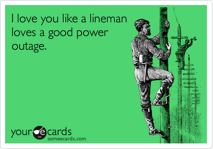 I love you like a lineman loves a good power outage ...