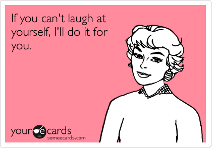 Funny Confession Ecard: If you can't laugh at yourself, I'll do it for you.
