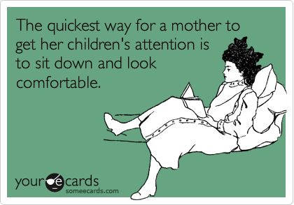 someecards.com - The quickest way for a mother to get her children's attention is to sit down and look comfortable.