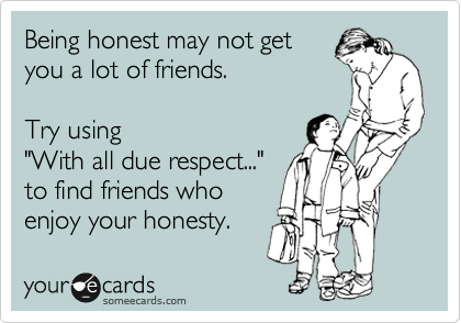someecards.com - Being honest may not get you a lot of friends. Try using