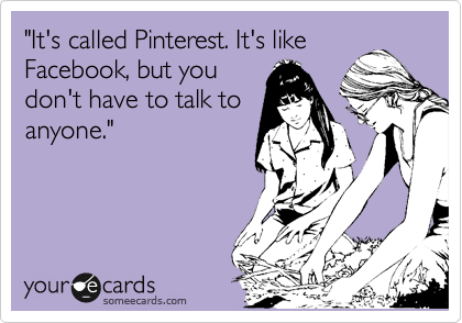Funny Courtesy Hello Ecard: 'It's called Pinterest. It's like Facebook, but you don't have to talk to anyone.'