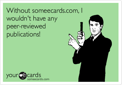 Without someecards.com, I wouldn't have any peer-reviewed publications!