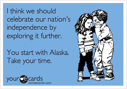 someecards.com - I think we should celebrate our nation's independence by exploring it further. You start with Alaska. Take your time.