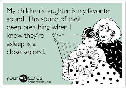 Funny Family Ecard: My children's laughter is my favorite sound! The sound of their deep breathing when I know they're asleep is a close second.