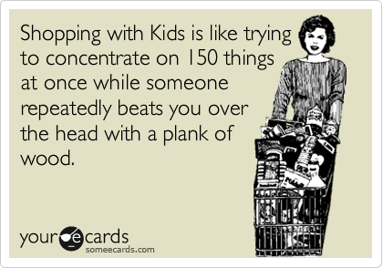 Funny Confession Ecard: Shopping with Kids is like trying to concentrate on 150 things at once while someone repeatedly beats you over the head with a plank of wood.