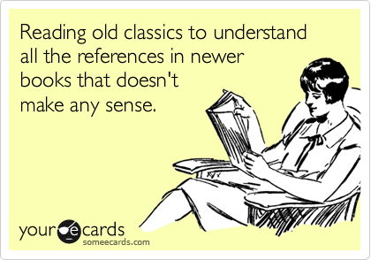 someecards.com - Reading old classics to understand all the references in newer books that doesn't make any sense.