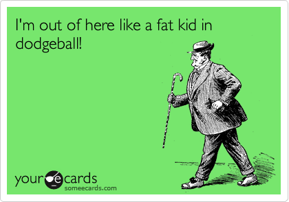 Funny Breakup Ecard: I'm out of here like a fat kid in dodgeball!