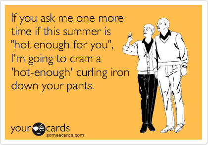 someecards.com - If you ask me one more time if this summer is 'hot enough for you', I'm going to cram a 'hot-enough' curling iron down your pants.