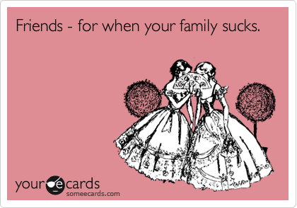 someecards.com - Friends - for when your family sucks.