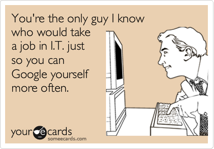 someecards.com - You're the only guy I know who would take a job in I.T. just so you can Google yourself more often.