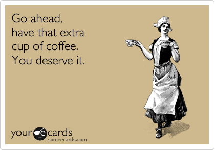 someecards.com - Go ahead, have that extra cup of coffee. You deserve it.