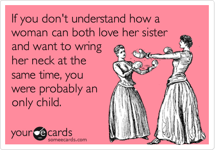 Funny Confession Ecard: If you don't understand how a woman can both love her sister and want to wring her neck at the same time, you were probably an only child.