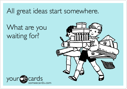 someecards.com - All great ideas start somewhere. What are you waiting for?