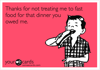 someecards.com - Thanks for not treating me to fast food for that dinner you owed me.