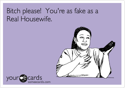 your as fake as