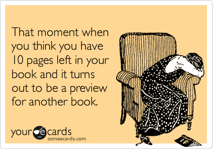 Funny Cry for Help Ecard: That moment when you think you have 10 pages left in your book and it turns out to be a preview for another book.