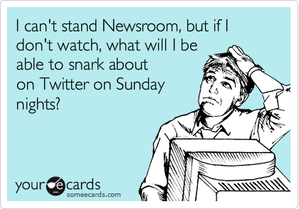 someecards.com - I can't stand Newsroom, but if I don't watch, what will I be able to snark about on Twitter on Sunday nights?