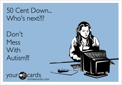 someecards.com - 50 Cent Down... Who's next?!? Don't Mess With Autism!!!