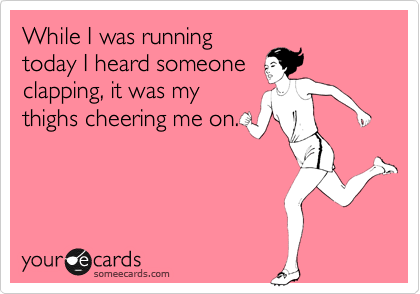 Funny Sports Ecard: While I was running today I heard someone clapping, it was my thighs cheering me on.