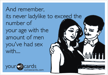 someecards.com - And remember, it's never ladylike to exceed the number of your age with the amount of men you've had sex with....