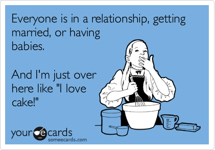 Funny Somewhat Topical Ecard: Everyone is in a relationship, getting married, or having babies. And I'm just over here like 'I love cake!'