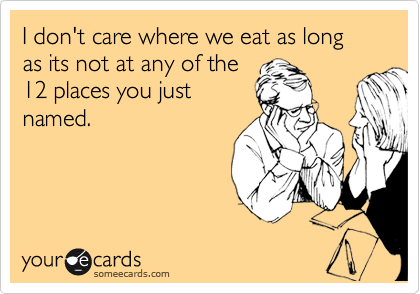 someecards.com - I don't care where we eat as long as its not at any of the 12 places you just named.