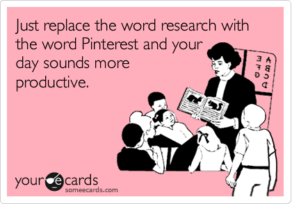 someecards.com - Just replace the word research with the word Pinterest and your day sounds more productive.