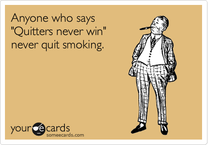 """Anyone who says """"Quitters never win"""" never quit smoking ..."""