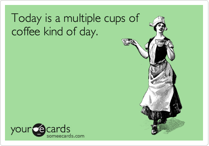 someecards.com - Today is a multiple cups of coffee kind of day.