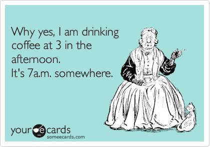 someecards.com - Why yes, I am drinking coffee at 3 in the afternoon. It's 7a.m. somewhere.