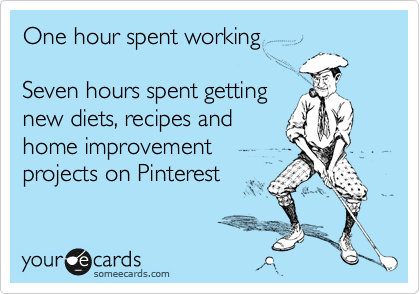 Funny Cry for Help Ecard: One hour spent working Seven hours spent getting new diets, recipes and home improvement projects on Pinterest.