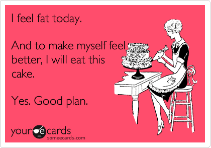 Funny Confession Ecard: I feel fat today. And to make myself feel better, I will eat this cake. Yes. Good plan.