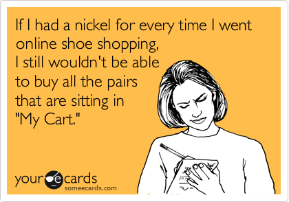 someecards.com - If I had a nickel for every time I went online shoe shopping, I still wouldn't be able to buy all the pairs that are sitting in
