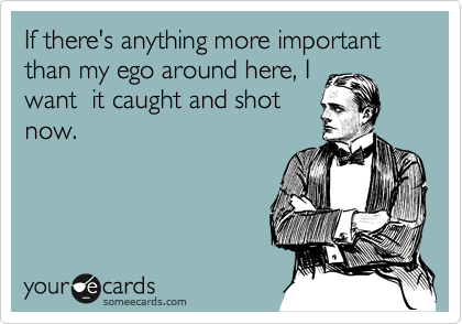 Funny Confession Ecard: If there's anything more important than my ego around here, I want it caught and shot now.