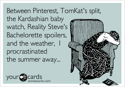 someecards.com - Between Pinterest, TomKat's split, the Kardashian baby watch, Reality Steve's Bachelorette spoilers, and the weather, I procrastinated the summer away...