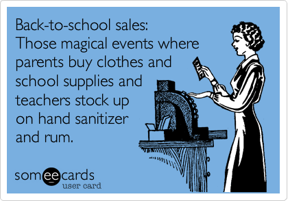 Funny Workplace Ecard: Back-to-school sales: Those magical events where parents buy clothes and school supplies and teachers stock up on hand sanitizer and rum.