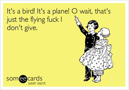It's a bird! It's a plane! O wait, that's just the flying fuck I don't give.