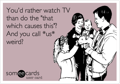 someecards.com - You'd rather watch TV than do the 