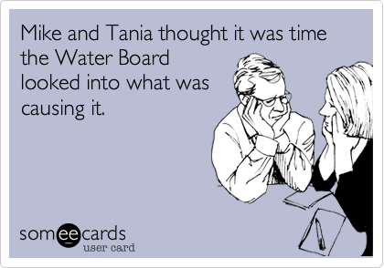 someecards.com - Mike and Tania thought it was time the Water Board looked into what was causing it.