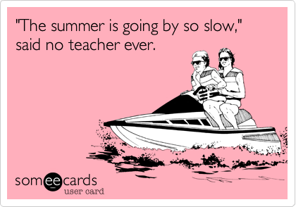 Funny Seasonal Ecard: 'The summer is going by so slow,' said no teacher ever.