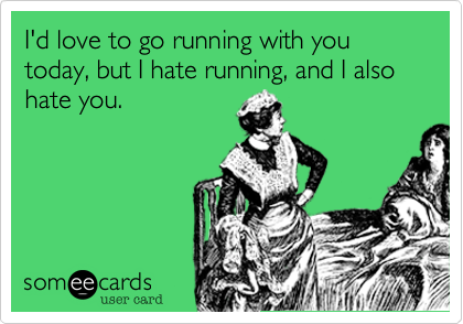Funny Confession Ecard: I'd love to go running with you today, but I hate running, and I also hate you.