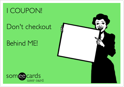 Funny Friendship Ecard: I COUPON! Don't checkout Behind ME!