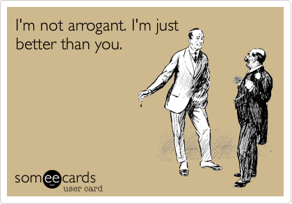 someecards.com - I'm not arrogant. I'm just better than you.