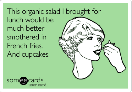 someecards.com - This organic salad I brought for lunch would be much better smothered in French fries. And cupcakes.