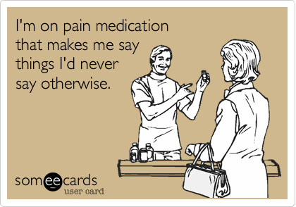 I'm on pain medication  that makes me say  things I'd never say otherwise.