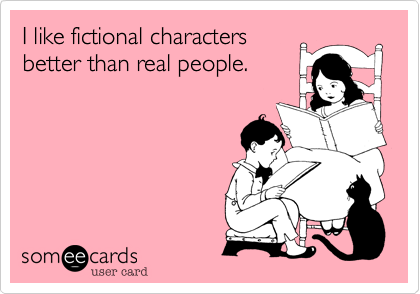 someecards.com - I like fictional characters better than real people.