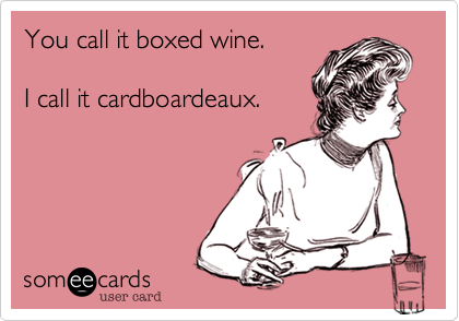 someecards.com - You call it boxed wine. I call it cardboardeaux.