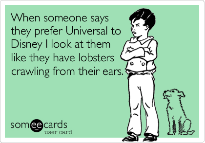 someecards.com - When someone says they prefer Universal to Disney I look at them like they have lobsters crawling from their ears.